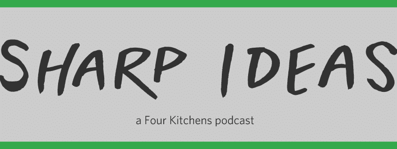 Sharp Ideas: the Podcast from Four Kitchens